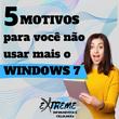 5 motivos para você não usar mais o Windows7