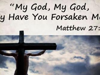 JESUS' SEVEN LAST WORDS - 'MY GOD, MY GOD, WHY HAVE YOU FORSAKEN ME?'