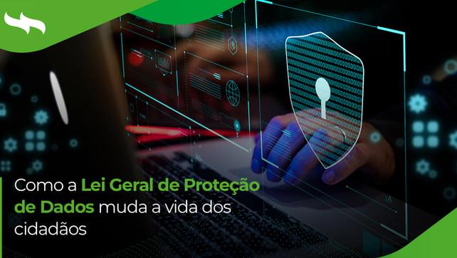 Como a Lei Geral de Proteção de Dados muda a vida dos cidadãos