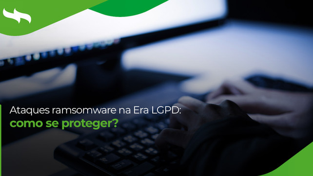 Ataques ramsomware na Era LGPD: como se proteger?