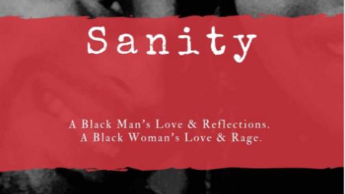 Sanity: A Black Man's Love & Reflections. A Black Woman's Love & Rage.