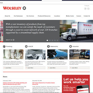Wolseley Canada corporate website  Project planner, content developer and site manager.  This site was launched after the company had rebranded all 250 branches across Canada. I reconceptualized the brand messaging and worked within internal departments to confirm the prepared site plan and content. I worked collaboratively with an agency to develop the site look and feel and once launched maintained site project management for ongoing updates as required.