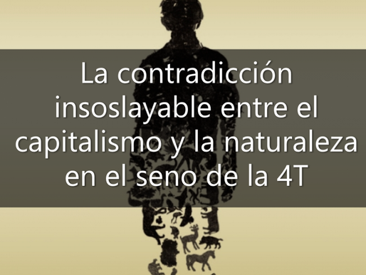 La contradicción insoslayable entre el capitalismo y la naturaleza en el seno de la 4T