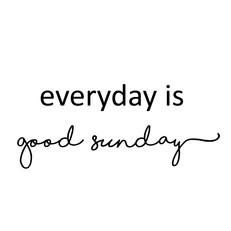 everyday is good SUNDAY
