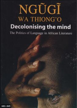 Decolonizing the mind: The Politics of Language in African Literature by Nguigi Wa Thiong'o