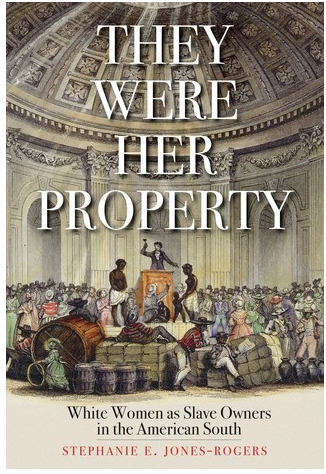 They Were Her Property: White Women as Slave Owners in the American South by Stephanie E. Jones-Rogers