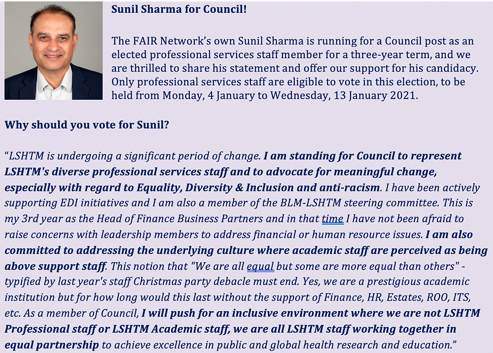 "Sunil Sharma for Council!  The   FAIR Network's own Sunil Sharma is running for a Council post as an elected   professional services staff member for a three-year term, and we are thrilled   to share his statement and offer our support for his candidacy. Only   professional services staff are eligible to vote in this election, to be held   from Monday, 4 January to Wednesday, 13 January 2021.  Why should you vote for Sunil?  ""LSHTM is undergoing a significant period   of change. I am standing for Council   to represent LSHTM's diverse professional services staff and to advocate for   meaningful change, especially with regard to Equality, Diversity &   Inclusion and anti-racism. I have been actively supporting EDI   initiatives and I am also a member of the BLM-LSHTM steering committee. This   is my 3rd year as the Head of Finance Business Partners and in that time I   have not been afraid to raise concerns with leadership members to address   financial or human resource issues. I   am also committed to addressing the underlying culture where academic staff   are perceived as being above support staff. This notion that ""We are   all equal but some are more equal than others"" - typified by last year's   staff Christmas party debacle must end. Yes, we are a prestigious academic   institution but for how long would this last without the support of Finance,   HR, Estates, ROO, ITS, etc. As a member of Council, I will push for an inclusive environment where we are not LSHTM   Professional staff or LSHTM Academic staff, we are all LSHTM staff working   together in equal partnership to achieve excellence in public and global   health research and education."""