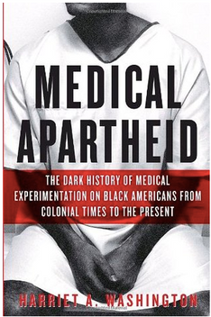 Medical Apartheid: The Dark History of Medical Experimentation on Black Americans from Colonial Times to the Present by Harriet A. Washington