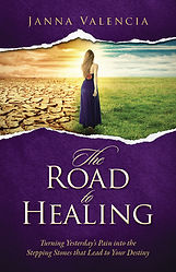 The Road to Healing  Turning Yeterday's Pain into th Stepping Stones that Lead to Your Destiny Janna Valencia