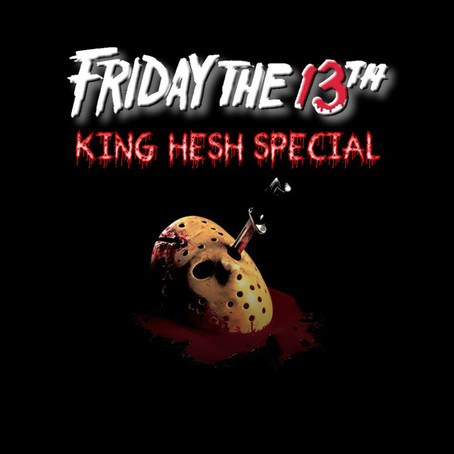 King Hesh: Friday the 13th Special!
