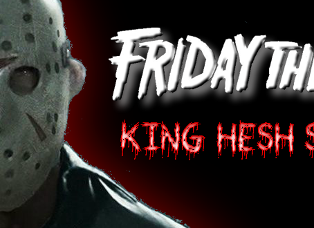 KING HESH: Friday the 13th edition!