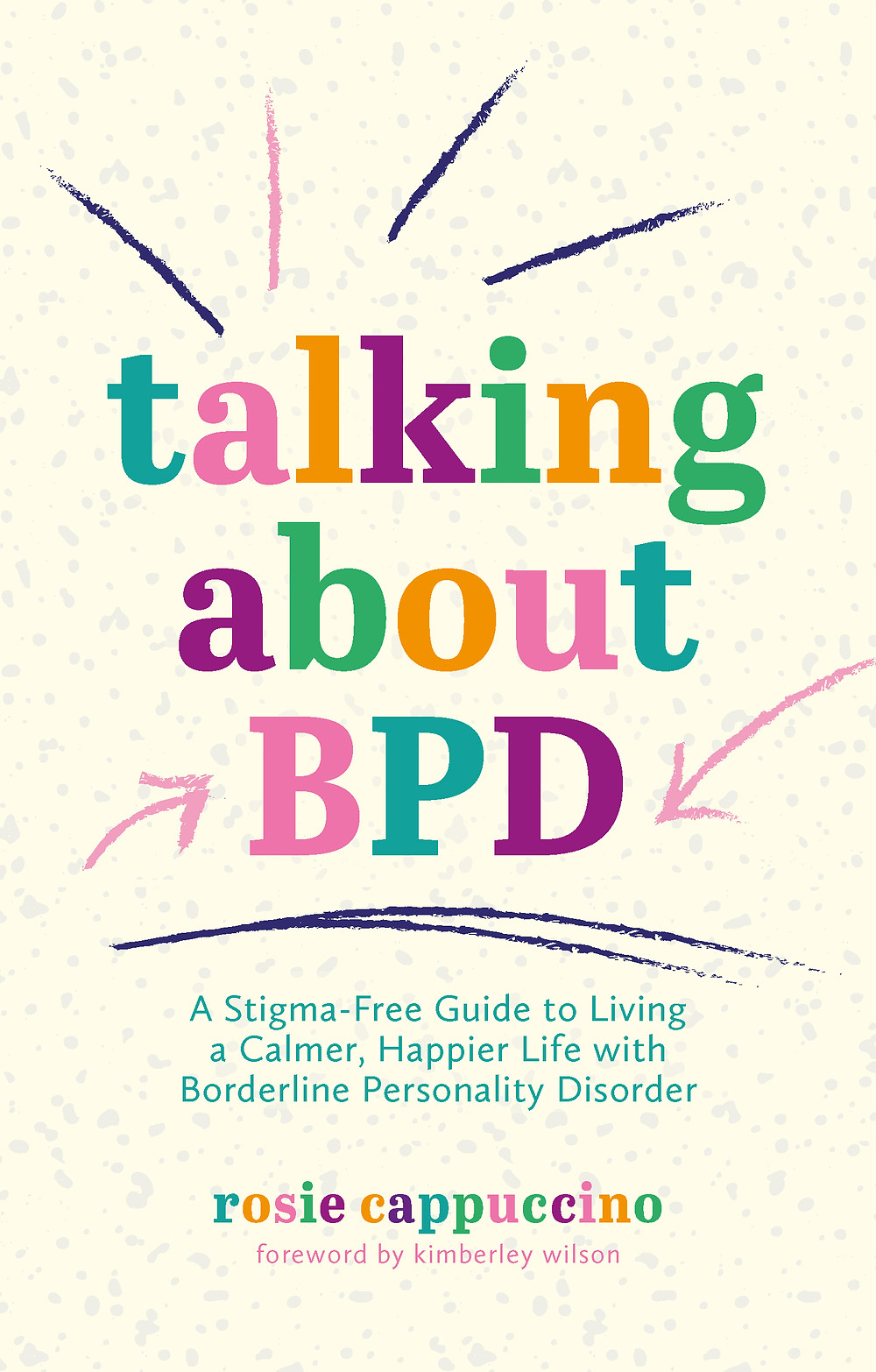 Book cover image. Title is 'talking about bpdL a stigma free guide to living a calmer and happier life with borderline personality disorder by Rosie Cappuccino, foreword by Kimberley Wilson. The colours of the text are purple, orange, pink and green. The background is pale yellow with grey dots.