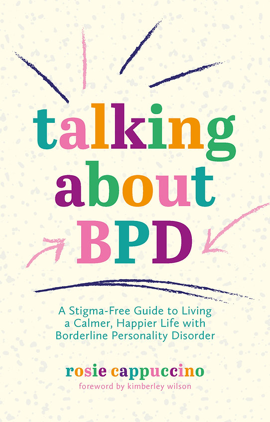 Book image. 'talking about BPD: A stigma free guide to living a calmer, happier life with borderline personality disorder' by Rosie Cappuccino Foreword by Kimberley Wilson.