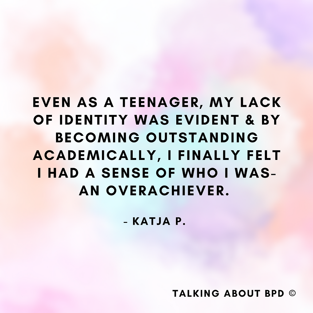 Even as a teenager, my lack of identity was evident and by becoming outstanding academically, I finally felt I had a sense of who I was- an overachiever.