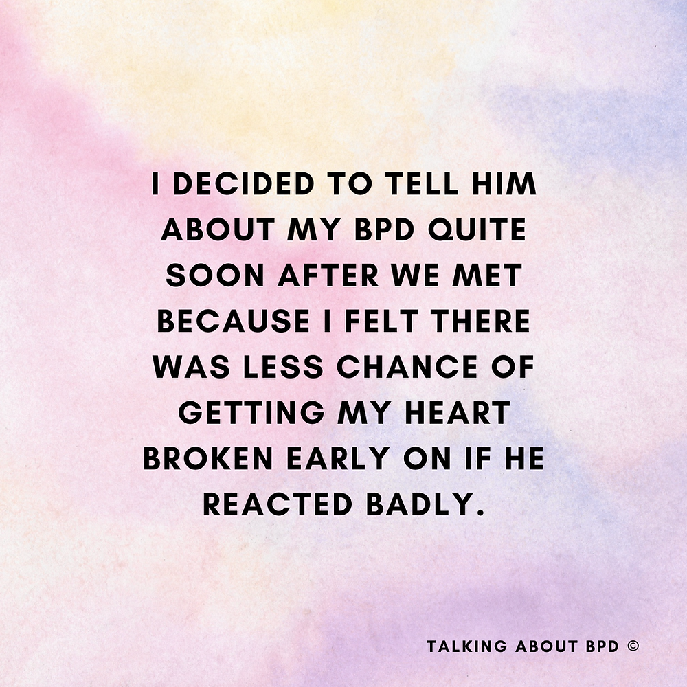 I decided to tell him about my BPD quite soon after we met because I felt there was less chance of getting my heart broken early on if he reacted badly. Background is watercolour yellow and purple and pink.