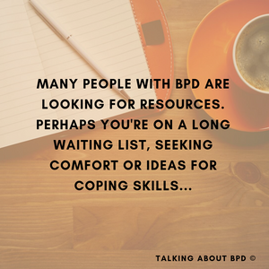 Many people with BPD are seeking resources. Perhaps you're on a long waiting list, are seeking comfort or skills for coping.