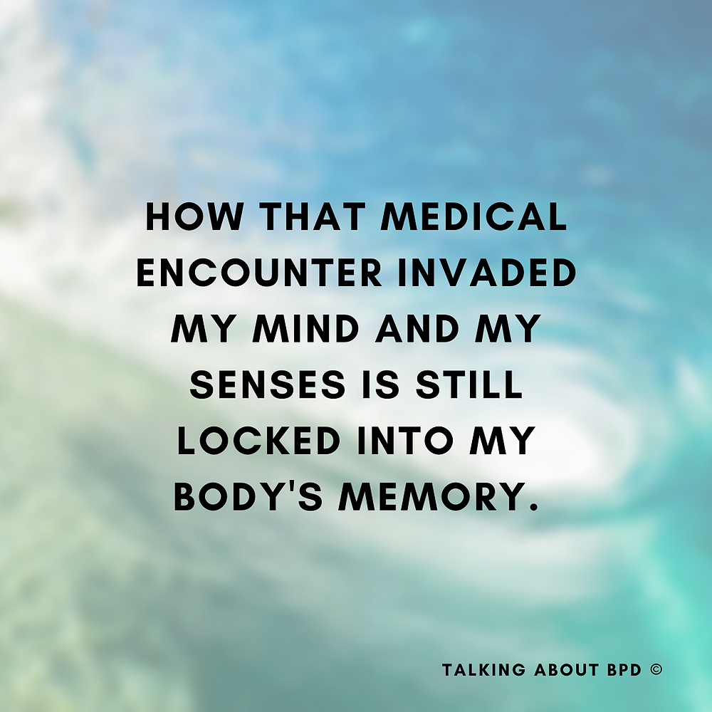 How that medical encounter invaded m mind and my senses is still locked into my body's memory.