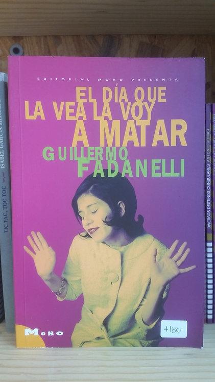 El día que la vea la voy a matar/Guillermo Fadanel