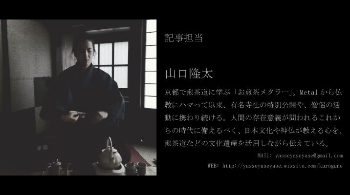 記事担当 山口隆太 京都で煎茶道に学ぶ「お煎茶メタラー」。 Metalから仏教にハマって以来、有名寺社の特別公開や、僧侶の活動に携わり続ける。 人間の存在意義が問われるこれからの時代に備えるべく、日本文化や神仏が教える心を、煎茶道などの文化遺産を活用しながら伝えている。 MAIL: yasseyaseyase@gmail.com WEB: http://yasseyaseyase.wixsite.com/kurogane