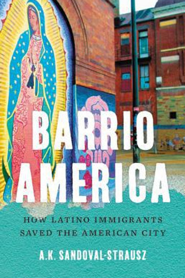 Barrio America : How Latino Immigrants Saved the American City