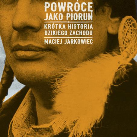 POWRÓCĘ JAKO PIORUN. KRÓTKA HISTORIA DZIKIEGO ZACHODU - Maciej Jarkowiec