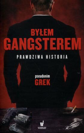 BYŁEM GANGSTEREM. PRAWDZIWA HISTORIA - Grek (pseudonim).