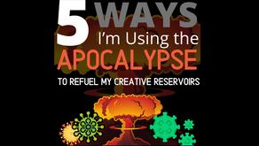 5 Ways I'm Using the Apocalypse to Refuel my Creative Reservoirs