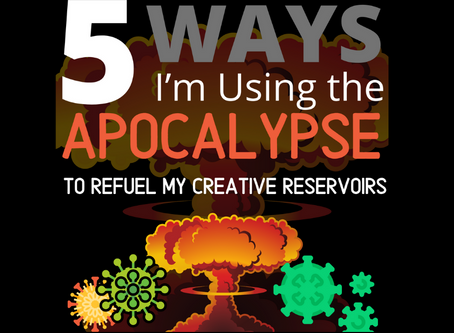 5 Ways I'm Using the Apocalypse to Refuel my Creative Reservoirs