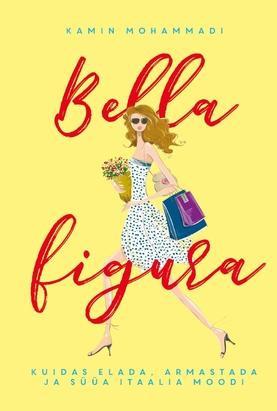 """""""BELLA FIGURA"""" - kuidas elada, armastada ja süüa Itaalia moodi"""