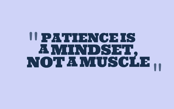 PATIENCE IS A MINDSET,  NOT A MUSCLE