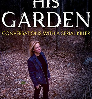 Book Review: His Garden: Conversations With A Serial Killer by Anne K. Howard