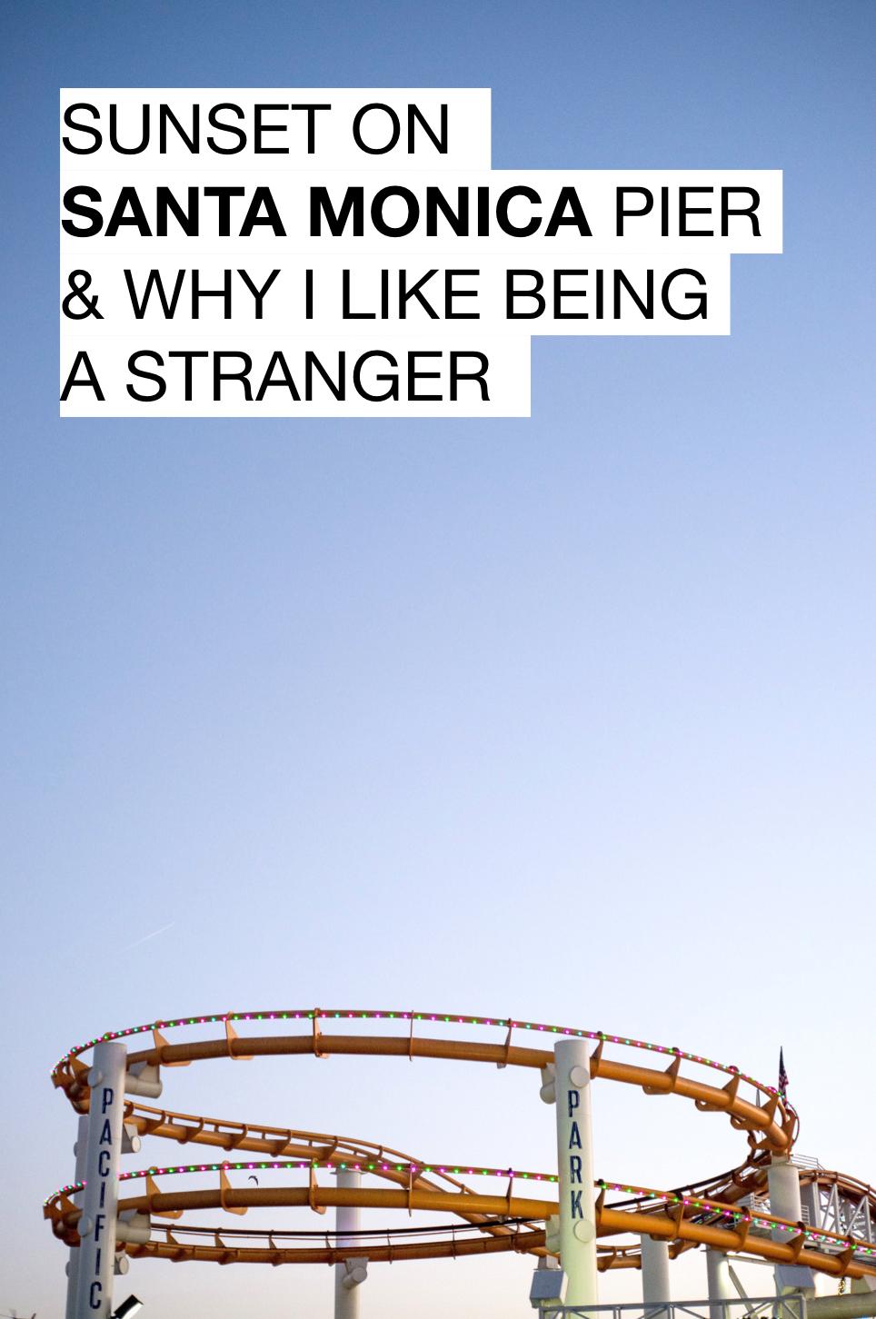 SUNSET ON SANTA MONICA PIER & WHY I LIKE BEING A STRANGER