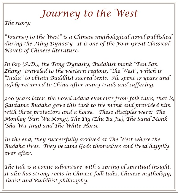 The story of the classic Chines novel of Jorney To The West published in the 16th century during the Ming dynasty. It isone of the Four Great Classic novels of Chinese literature.