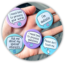 """My hand is holding five badges. For example """"I need time to process your words"""" and """"I'm autistic"""
