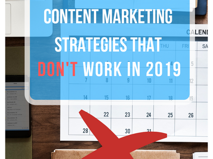 Content Marketing Strategies than DON'T Work in 2019