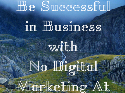Can You Be Successful in Business with No Digital Marketing At All?