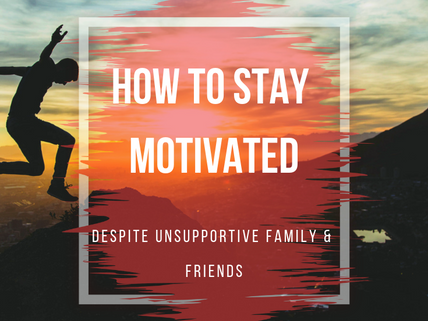How to Stay Motivated Despite Unsupportive Family and Friends
