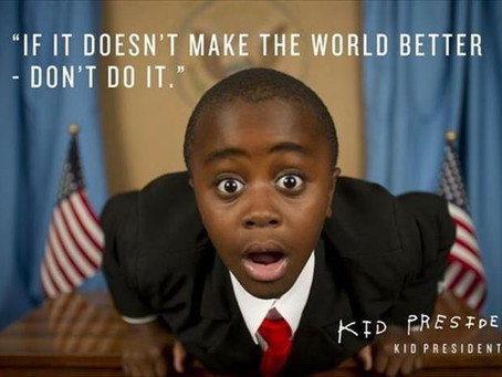 Kid President said it BEST!! We need more world changers and go getters. So what you doing ?
