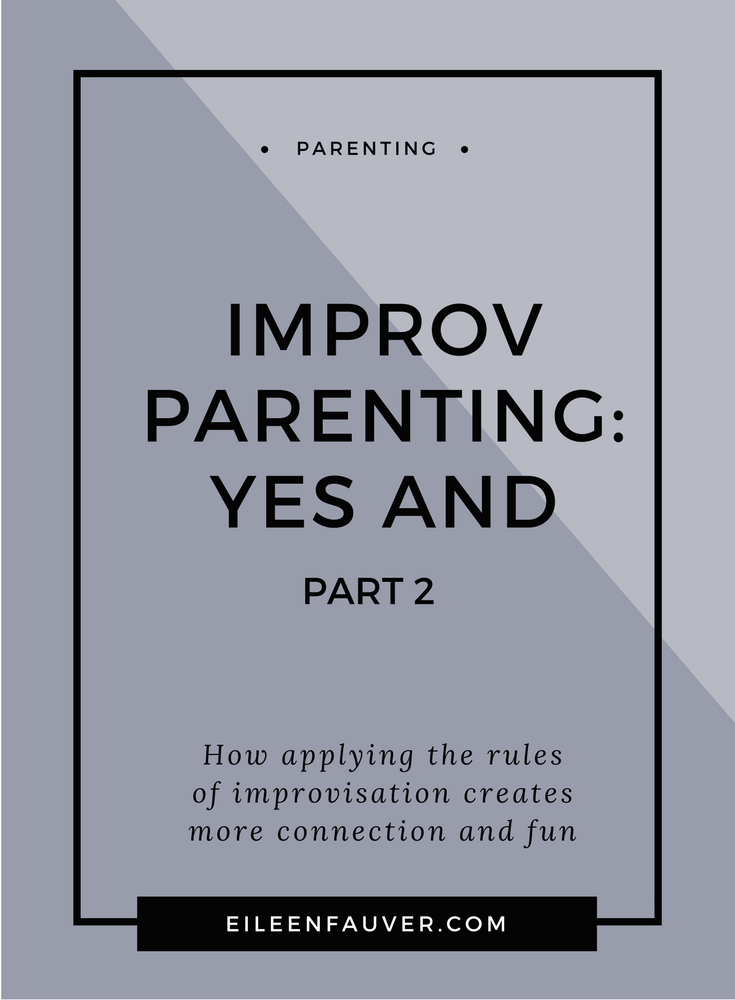 Improvisational parenting, say yes, yes and, connection, parenting, respectful parenting, fun, empathetic listening