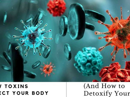 How Toxins Affect Your Body (And How to Detoxify Yourself)