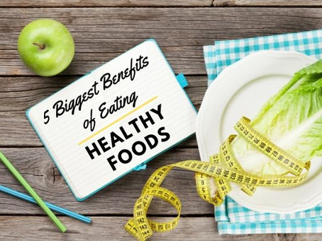 5 Biggest Benefits of Eating Healthy Foods