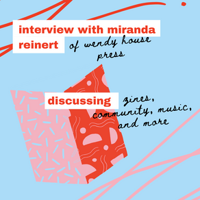 Interview with Miranda Reinert of Wendy House Press: Discussing Zines, Community, Music, and More