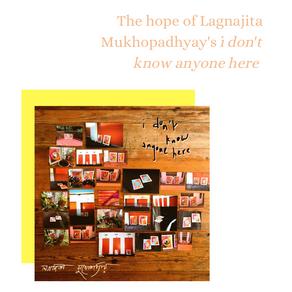 "The hope of Lagnajita Mukhopadhyay's ""i don't know anyone here"""