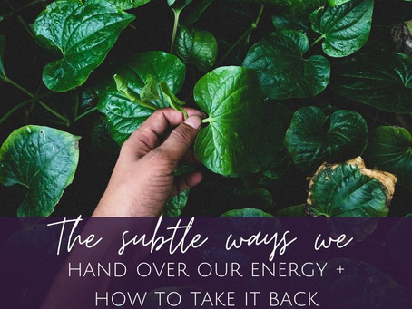 The Subtle Ways We Hand Over Our Energy + How to Take it Back