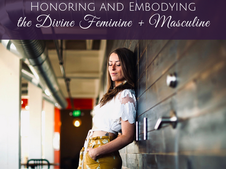 Honoring and Embodying the Divine Feminine and Divine Masculine Within You