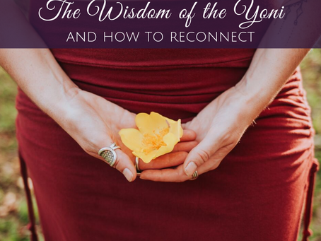 The Wisdom of the Yoni and How to Reconnect to Your Sacred Space