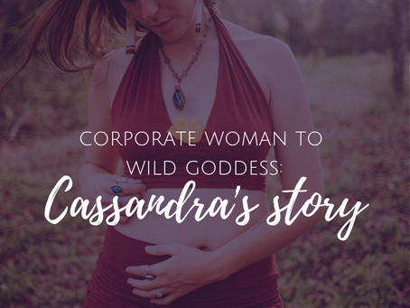 Corporate Woman to Wild Goddess: Cassandra's Story