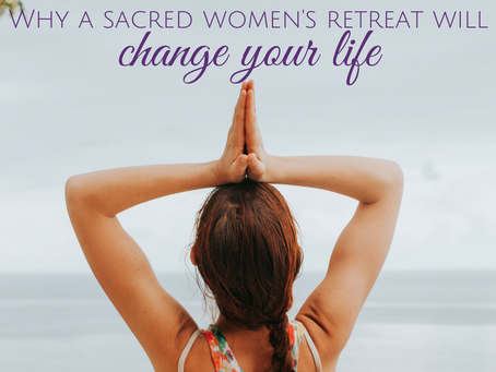 Why a Sacred Women's Retreat Will Change Your Life
