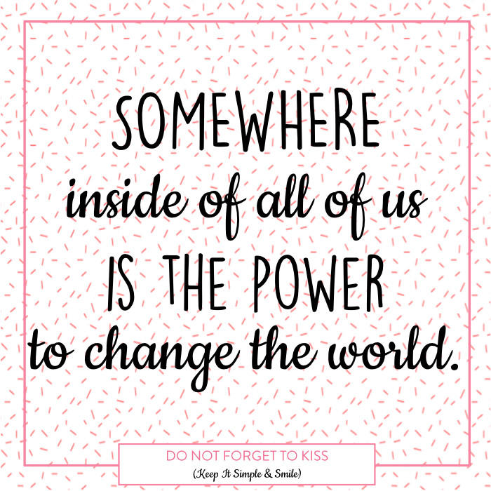 Somewhere inside of all of us is the power to change the world