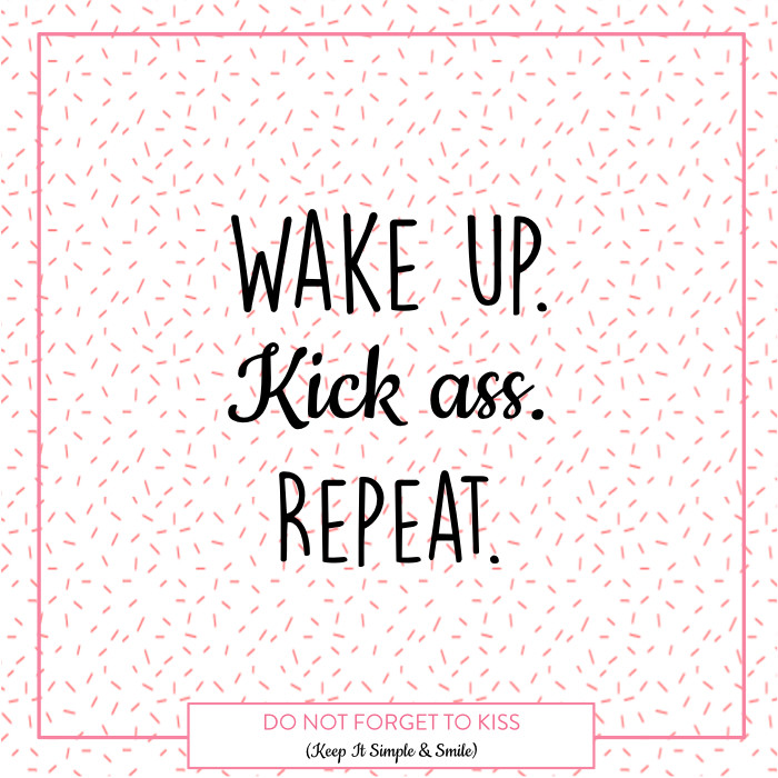 Do Not Forget To Kiss - Positive Vibes - Wake up. Kick ass. Repeat - Mantra, quote, energy, philosophy, confidence, self-confidence, mind, happy